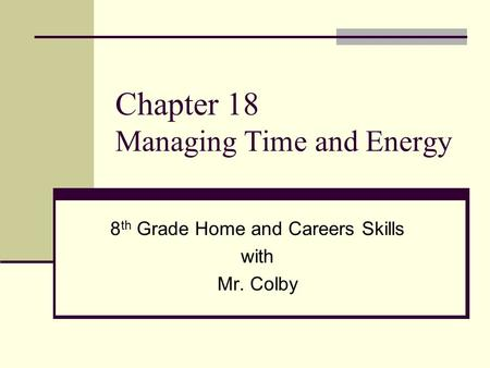 Chapter 18 Managing Time and Energy 8 th Grade Home and Careers Skills with Mr. Colby.