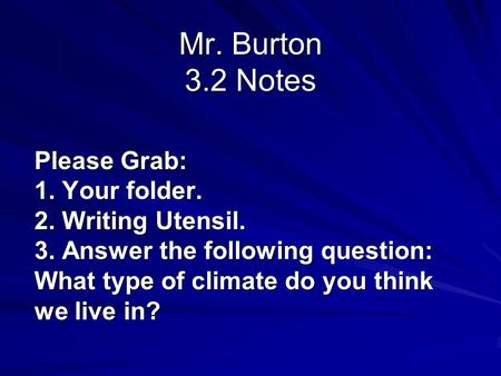 Mr. Burton 3.2 Notes Please Grab: 1. Your folder. 2. Writing Utensil. 3. Answer the following question: What type of climate do you think we live in?