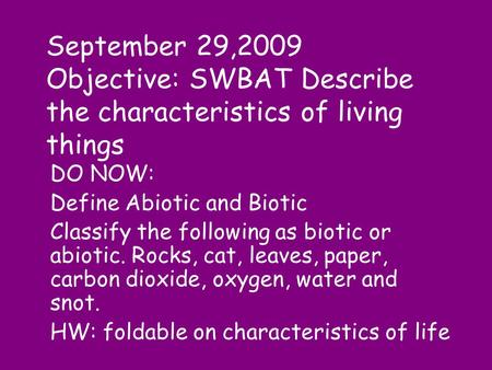 September 29,2009 Objective: SWBAT Describe the characteristics of living things DO NOW: Define Abiotic and Biotic Classify the following as biotic or.
