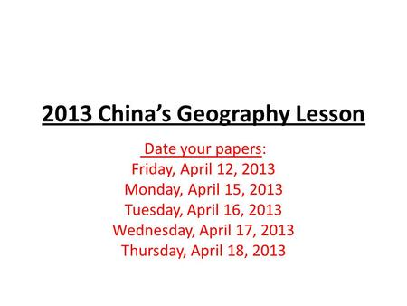 2013 China's Geography Lesson Date your papers: Friday, April 12, 2013 Monday, April 15, 2013 Tuesday, April 16, 2013 Wednesday, April 17, 2013 Thursday,