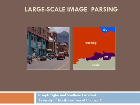 LARGE-SCALE IMAGE PARSING Joseph Tighe and Svetlana Lazebnik University of North Carolina at Chapel Hill road building car sky.
