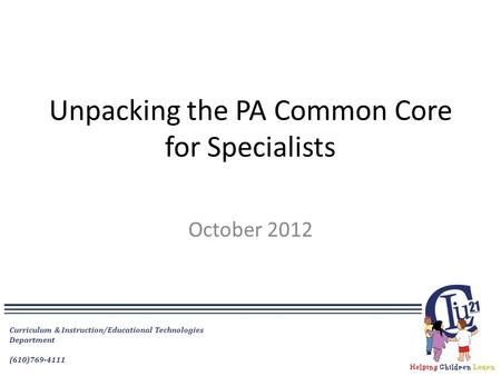 Curriculum & Instruction/Educational Technologies Department (610)769-4111 Unpacking the PA Common Core for Specialists October 2012.