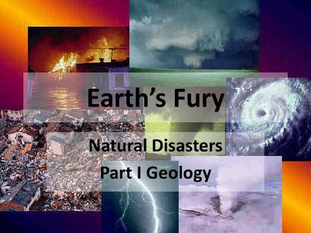 Earth's Fury Natural Disasters Part I Geology. Earths Fury Science Elective – Science course credit needed to graduate by most. I will treat you as you.