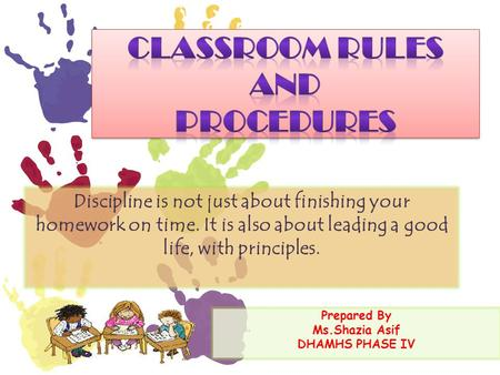 Prepared By Ms.Shazia Asif DHAMHS PHASE IV Discipline is not just about finishing your homework on time. It is also about leading a good life, with principles.
