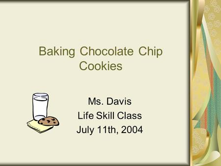 Baking Chocolate Chip Cookies Ms. Davis Life Skill Class July 11th, 2004.