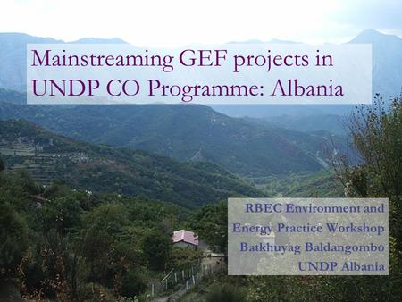 Mainstreaming GEF projects in UNDP CO Programme: Albania RBEC Environment and Energy Practice Workshop Batkhuyag Baldangombo UNDP Albania.
