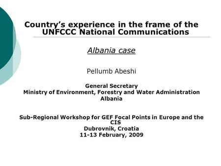 Country's experience in the frame of the UNFCCC National Communications Albania case Pellumb Abeshi General Secretary Ministry of Environment, Forestry.