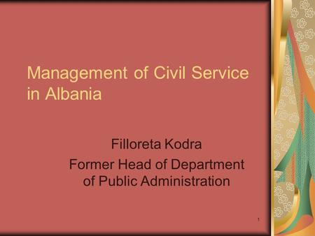 1 Management of Civil Service in Albania Filloreta Kodra Former Head of Department of Public Administration.