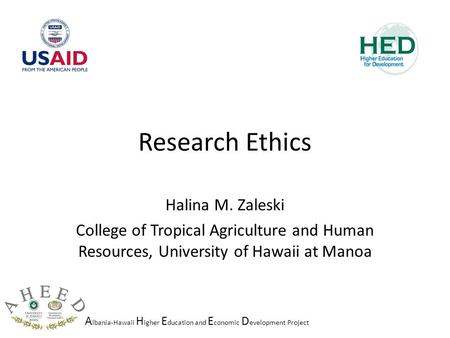 A lbania-Hawaii H igher E ducation and E conomic D evelopment Project Research Ethics Halina M. Zaleski College of Tropical Agriculture and Human Resources,