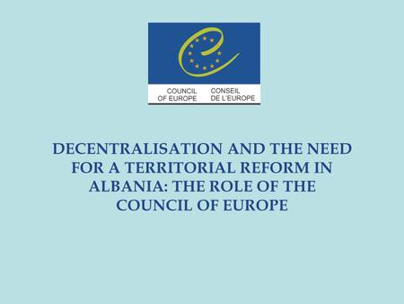 DECENTRALISATION AND THE NEED FOR A TERRITORIAL REFORM IN ALBANIA: THE ROLE OF THE COUNCIL OF EUROPE.