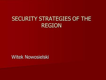 SECURITY STRATEGIES OF THE REGION Witek Nowosielski.