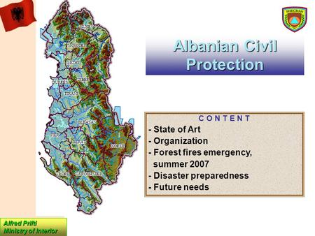Albanian Civil Protection Alfred Prifti Ministry of Interior C O N T E N T - State of Art - Organization - Forest fires emergency, summer 2007 - Disaster.