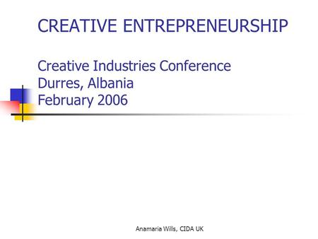 Anamaria Wills, CIDA UK CREATIVE ENTREPRENEURSHIP Creative Industries Conference Durres, Albania February 2006.