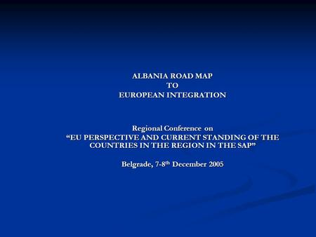 "ALBANIA ROAD MAP TO EUROPEAN INTEGRATION Regional Conference on ""EU PERSPECTIVE AND CURRENT STANDING OF THE COUNTRIES IN THE REGION IN THE SAP"" Belgrade,"