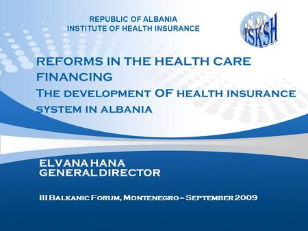 REFORMS IN THE HEALTH CARE FINANCING The development OF health insurance system in albania ELVANA HANA GENERAL DIRECTOR III Balkanic Forum, Montenegro.