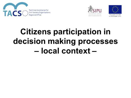 Citizens participation in decision making processes – local context – Technical Assistance for Civil Society Organisations Regional Office This project.