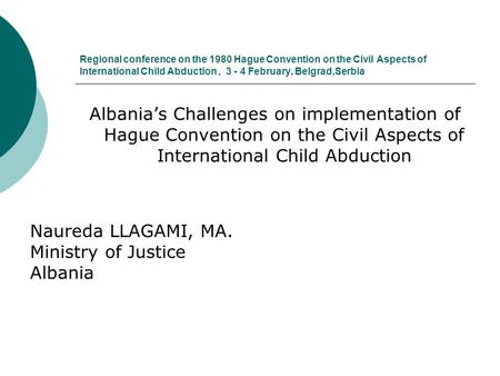 Regional conference on the 1980 Hague Convention on the Civil Aspects of International Child Abduction, 3 - 4 February, Belgrad,Serbia Albania's Challenges.