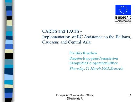 Europe Aid Co-operation Office, Directorate A 1 CARDS and TACIS - Implementation of EC Assistance to the Balkans, Caucasus and Central Asia Per Brix Knudsen.