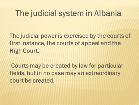 The judicial system in Albania The judicial power is exercised by the courts of first instance, the courts of appeal and the High Court. Courts may be.