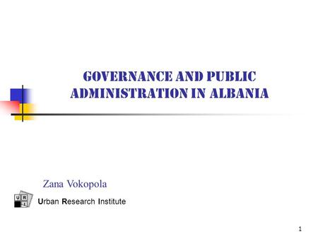 1 GOVERNANCE AND PUBLIC ADMINISTRATION IN ALBANIA Urban Research Institute Zana Vokopola.