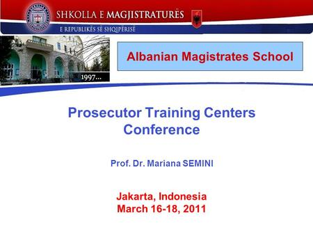 Prosecutor Training Centers Conference Prof. Dr. Mariana SEMINI Jakarta, Indonesia March 16-18, 2011 Albanian Magistrates School.