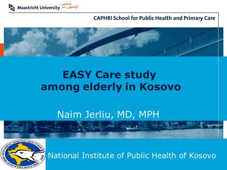 EASY Care study among elderly in Kosovo Naim Jerliu, MD, MPH National Institute of Public Health of Kosovo.