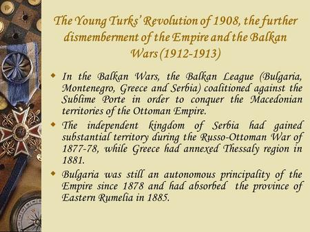 The Young Turks' Revolution of 1908, the further dismemberment of the Empire and the Balkan Wars (1912-1913)  In the Balkan Wars, the Balkan League (Bulgaria,