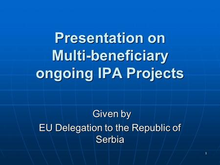 1 Presentation on Multi-beneficiary ongoing IPA Projects Given by Given by EU Delegation to the Republic of Serbia.