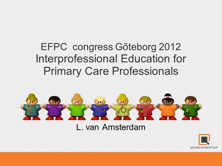 1 EFPC congress Gőteborg 2012 Interprofessional Education for Primary Care Professionals L. van Amsterdam.