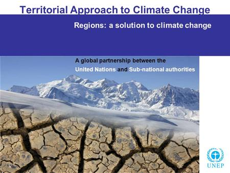 Territorial Approach to Climate Change Regions: a solution to climate change A global partnership between the United Nations and Sub-national authorities.