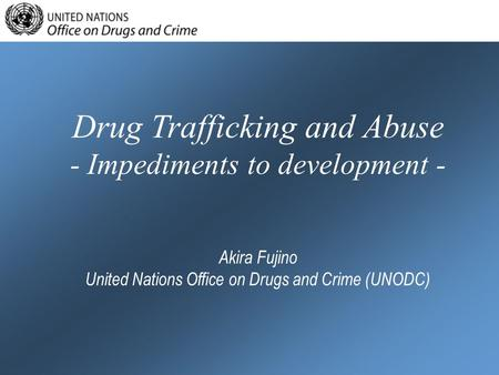 Drug Trafficking and Abuse - Impediments to development - Akira Fujino United Nations Office on Drugs and Crime (UNODC)