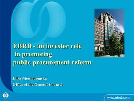 EBRD - an investor role in promoting public procurement reform Eliza Niewiadomska Office of the General Counsel.