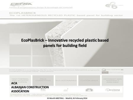 30 Month MEETING - Madrid, 06 February 2014 EcoPlasBrick – Innovative recycled plastic based panels for building field ACA ALBANIAN CONSTRUCTION ASSOCATION.