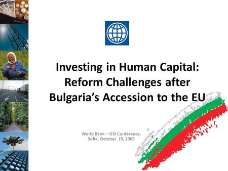 Investing in Human Capital: Reform Challenges after Bulgaria's Accession to the EU World Bank – OSI Conference, Sofia, October 19, 2009.
