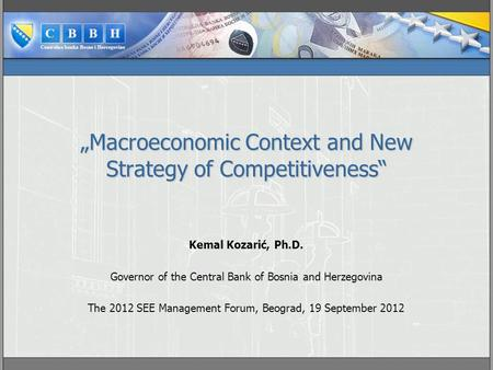 """Macroeconomic Context and New Strategy of Competitiveness"" Kemal Kozarić, Ph.D. Governor of the Central Bank of Bosnia and Herzegovina The 2012 SEE Management."