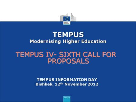 TEMPUS IV- SIXTH CALL FOR PROPOSALS 1 TEMPUS Modernising Higher Education TEMPUS INFORMATION DAY Bishkek, 12 th November 2012.