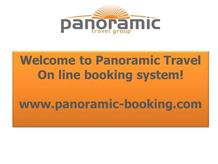 Www.panoramic-booking.com Welcome to Panoramic Travel On line booking system! www.panoramic-booking.com.