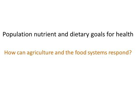 Population nutrient and dietary goals for health How can agriculture and the food systems respond?