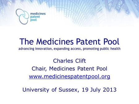 The Medicines Patent Pool advancing innovation, expanding access, promoting public health Charles Clift Chair, Medicines Patent Pool www.medicinespatentpool.org.