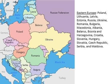 Eastern Europe: Poland, Lithuania, Latvia, Estonia, Russia, Ukraine, Romania, Bulgaria, Macedonia, Albania, Belarus, Bosnia and Herzegovina, Croatia, Slovenia,