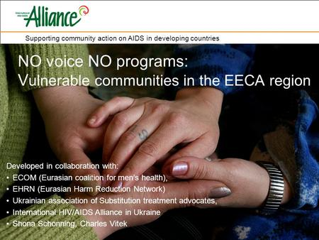 Supporting community action on AIDS in developing countries NO voice NO programs: V ulnerable communities in the EECA region Developed in collaboration.