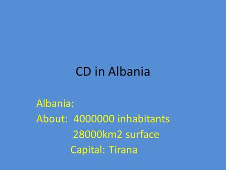 CD in Albania Albania: About: 4000000 inhabitants 28000km2 surface Capital: Tirana.