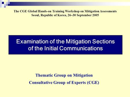 Examination of the Mitigation Sections of the Initial Communications The CGE Global Hands-on Training Workshop on Mitigation Assessments Seoul, Republic.