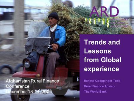 1 Trends and Lessons from Global experience Renate Kloeppinger-Todd Rural Finance Advisor The World Bank Afghanistan Rural Finance Conference December.