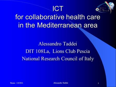 Trieste 1/4/2011 Alessandro Taddei 1 ICT for collaborative health care in the Mediterranean area Alessandro Taddei DIT 108La, Lions Club Pescia National.