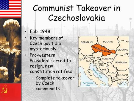 Communist Takeover in Czechoslovakia Feb. 1948 Key members of Czech gov't die mysteriously Pro-western President forced to resign, new constitution ratified.