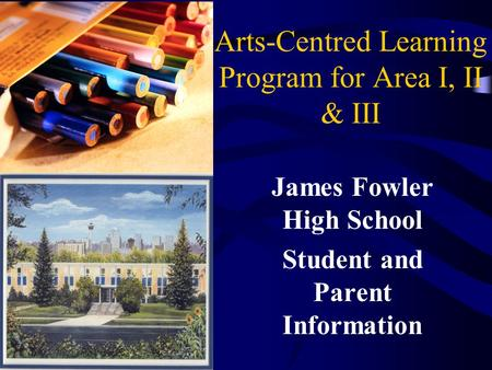 Arts-Centred Learning Program for Area I, II & III James Fowler High School Student and Parent Information.