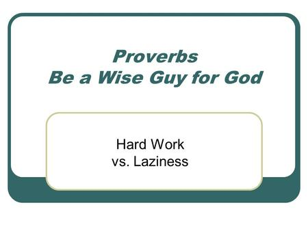 Proverbs Be a Wise Guy for God Hard Work vs. Laziness.
