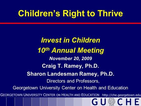 Children's Right to Thrive Invest in Children 10 th Annual Meeting November 20, 2009 Craig T. Ramey, Ph.D. Sharon Landesman Ramey, Ph.D. Directors and.