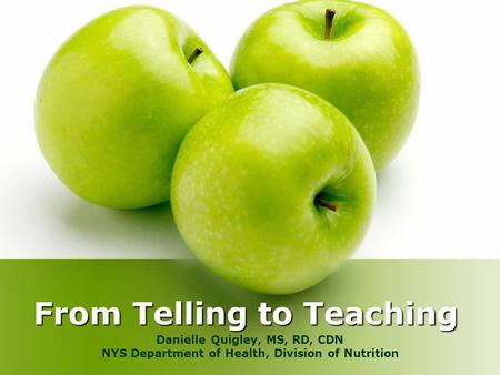 From Telling to Teaching Danielle Quigley, MS, RD, CDN NYS Department of Health, Division of Nutrition.